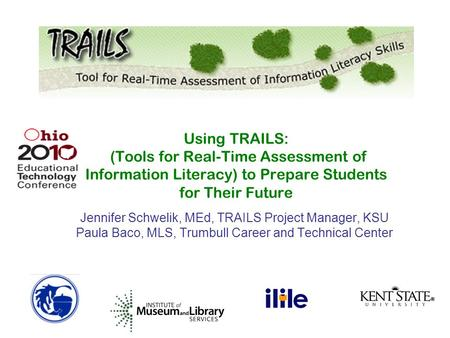 Jennifer Schwelik, MEd, TRAILS Project Manager, KSU Paula Baco, MLS, Trumbull Career and Technical Center Using TRAILS: (Tools for Real-Time Assessment.