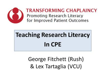 George Fitchett (Rush) & Lex Tartaglia (VCU) Teaching Research Literacy In CPE.