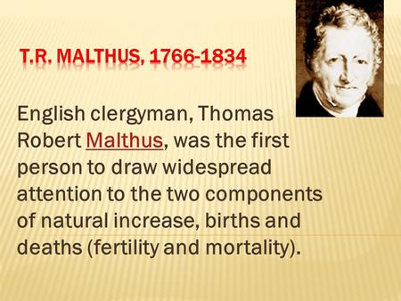 English clergyman, Thomas Robert Malthus, was the first person to draw widespread attention to the two components of natural increase, births and deaths.
