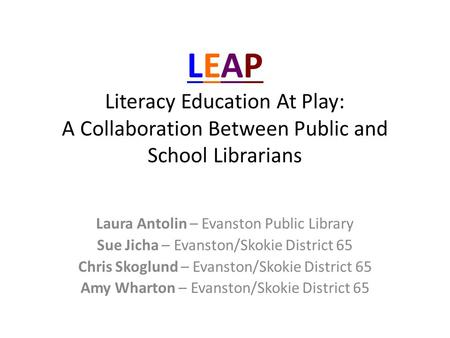 LEAP Literacy Education At Play: A Collaboration Between Public and School Librarians Laura Antolin – Evanston Public Library Sue Jicha – Evanston/Skokie.