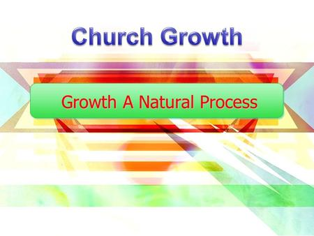 Growth A Natural Process. Church Growth How it Happens Eph.4:8-14 Unto the building up of the body of Christ Unto the work of ministering, serving For.