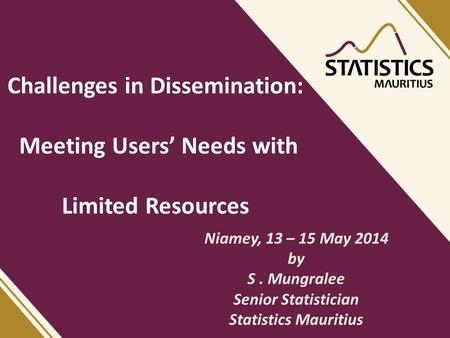 Challenges in Dissemination: Meeting Users' Needs with Limited Resources Niamey, 13 – 15 May 2014 by S. Mungralee Senior Statistician Statistics Mauritius.