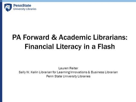 PA Forward & Academic Librarians: Financial Literacy in a Flash Lauren Reiter Sally W. Kalin Librarian for Learning Innovations & Business Librarian Penn.