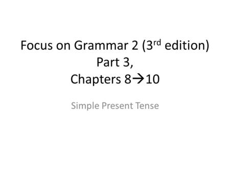Focus on Grammar 2 (3 rd edition) Part 3, Chapters 8  10 Simple Present Tense.