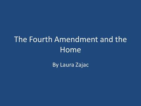 The Fourth Amendment and the Home By Laura Zajac.
