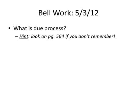 Bell Work: 5/3/12 What is due process? – Hint: look on pg. 564 if you don't remember!