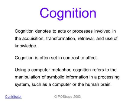 Cognition © POSbase 2003Contributor Cognition denotes to acts or processes involved in the acquisition, transformation, retrieval, and use of knowledge.