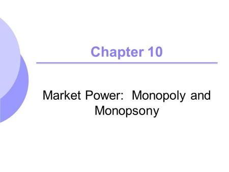 Chapter 10 Market Power: Monopoly and Monopsony. ©2005 Pearson Education, Inc. Chapter 102 Topics to be Discussed Monopoly and Monopoly Power Sources.