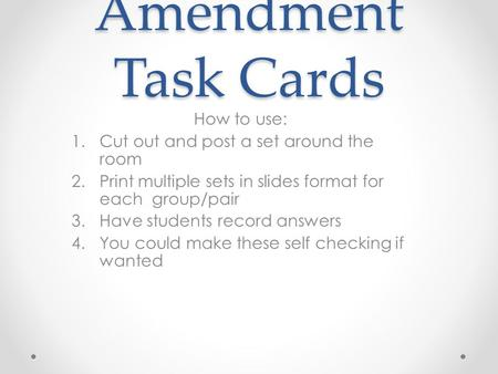 Amendment Task Cards How to use: 1.Cut out and post a set around the room 2.Print multiple sets in slides format for each group/pair 3.Have students record.