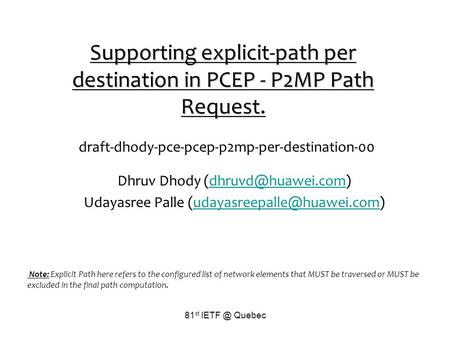 81 st Quebec Supporting explicit-path per destination in PCEP - P2MP Path Request. draft-dhody-pce-pcep-p2mp-per-destination-00 Dhruv Dhody