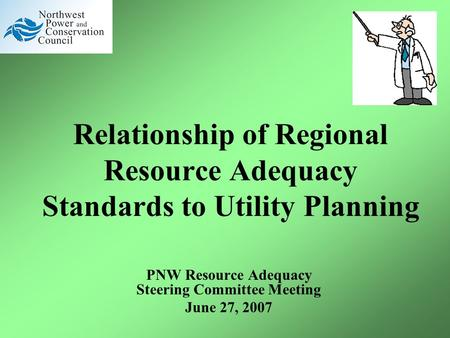Relationship of Regional Resource Adequacy Standards to Utility Planning PNW Resource Adequacy Steering Committee Meeting June 27, 2007.