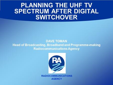 PLANNING THE UHF TV SPECTRUM AFTER DIGITAL SWITCHOVER RADIOCOMMUNICATIONS AGENCY DAVE TOMAN Head of Broadcasting, Broadband and Programme-making Radiocommunications.