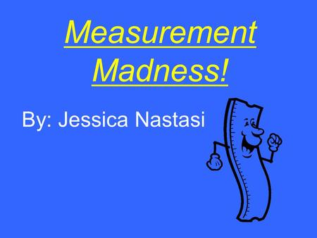 Measurement Madness! By: Jessica Nastasi. Measurement: A History Before rulers existed, people in ancient times measured based on the dimensions of the.