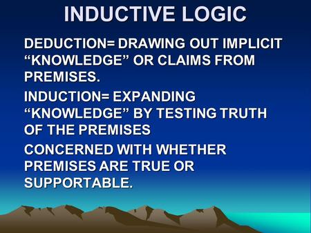 "INDUCTIVE LOGIC DEDUCTION= DRAWING OUT IMPLICIT ""KNOWLEDGE"" OR CLAIMS FROM PREMISES. INDUCTION= EXPANDING ""KNOWLEDGE"" BY TESTING TRUTH OF THE PREMISES."