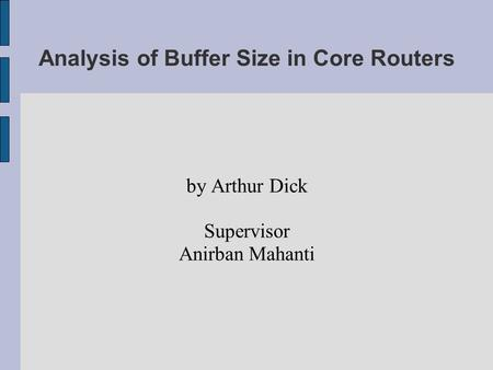 Analysis of Buffer Size in Core Routers by Arthur Dick Supervisor Anirban Mahanti.