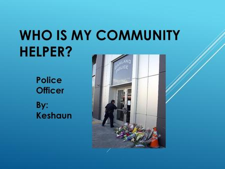 WHO IS MY COMMUNITY HELPER? Police Officer By: Keshaun.