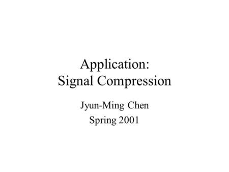 Application: Signal Compression Jyun-Ming Chen Spring 2001.