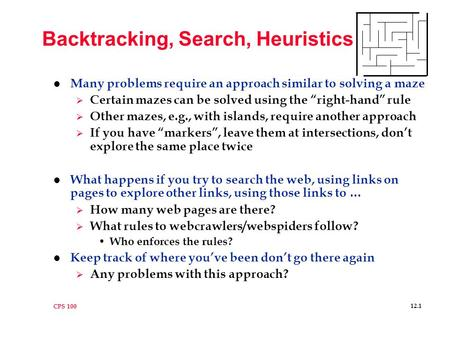 "CPS 100 12.1 Backtracking, Search, Heuristics l Many problems require an approach similar to solving a maze  Certain mazes can be solved using the ""right-hand"""