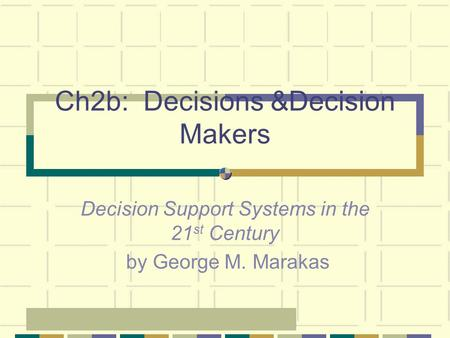 Ch2b: Decisions &Decision Makers Decision Support Systems in the 21 st Century by George M. Marakas.