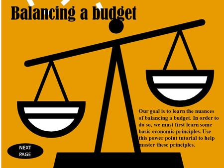 Balancing a budget Our goal is to learn the nuances of balancing a budget. In order to do so, we must first learn some basic economic principles. Use this.