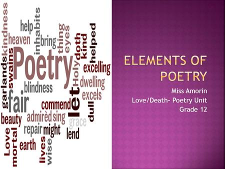 Miss Amorin Love/Death- Poetry Unit Grade 12. The SEVEN ELEMENTS of POETRY facilitates the understanding of poetry.