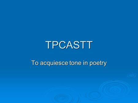 TPCASTT To acquiesce tone in poetry. Nothing but..  Prose condensed into a smaller space  Fear of being wrong  Everyone is always correct about meaning.