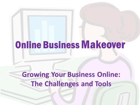 Online Business Makeover Growing Your Business Online: The Challenges and Tools.