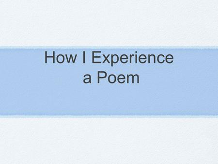 How I Experience a Poem. Step 1 Get out a pencil!