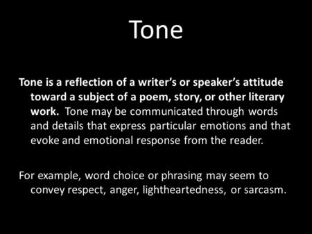 Tone Tone is a reflection of a writer's or speaker's attitude toward a subject of a poem, story, or other literary work. Tone may be communicated through.
