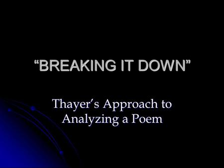 """BREAKING IT DOWN"" Thayer's Approach to Analyzing a Poem."