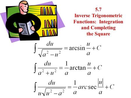 5.7 Inverse Trigonometric Functions: Integration and Completing the Square.