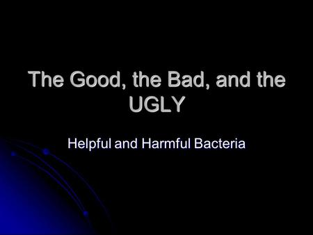 The Good, the Bad, and the UGLY Helpful and Harmful Bacteria.