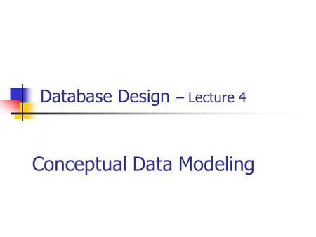 Database Design – Lecture 4 Conceptual Data Modeling.