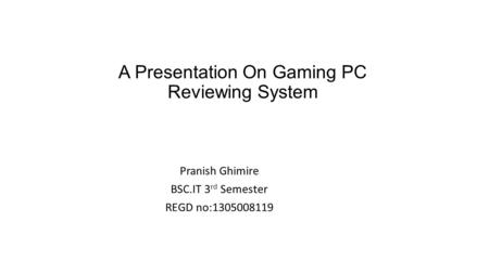 A Presentation On Gaming PC Reviewing System Pranish Ghimire BSC.IT 3 rd Semester REGD no:1305008119.
