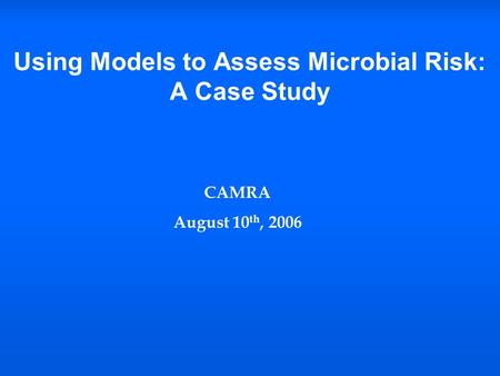 Using Models to Assess Microbial Risk: A Case Study CAMRA August 10 th, 2006.