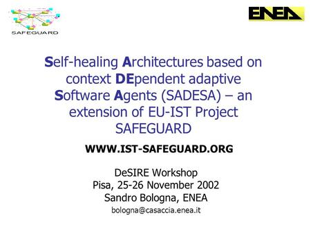 Self-healing Architectures based on context DEpendent adaptive Software Agents (SADESA) – an extension of EU-IST Project SAFEGUARD DeSIRE Workshop Pisa,