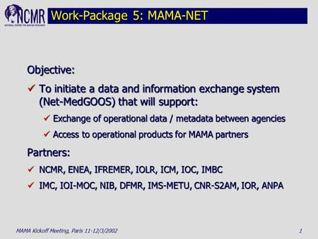 MAMA Kickoff Meeting, Paris 11-12/3/20021 Work-Package 5: MAMA-NET Objective: To initiate a data and information exchange system (Net-MedGOOS) that will.