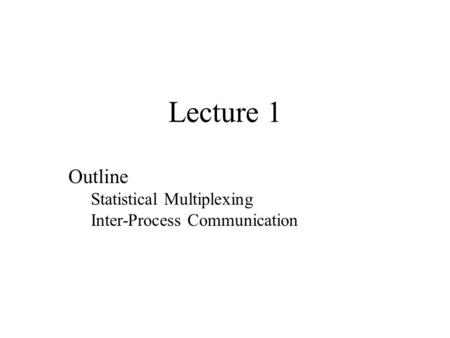 Lecture 1 Outline Statistical Multiplexing Inter-Process Communication.