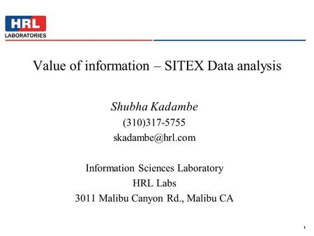 1 Value of information – SITEX Data analysis Shubha Kadambe (310)317-5755 Information Sciences Laboratory HRL Labs 3011 Malibu Canyon.