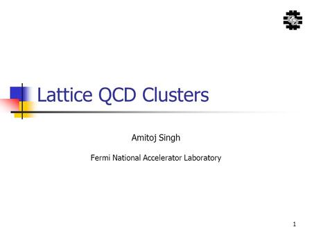 1 Lattice QCD Clusters Amitoj Singh Fermi National Accelerator Laboratory.