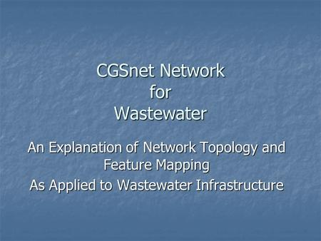 CGSnet Network for Wastewater An Explanation of Network Topology and Feature Mapping As Applied to Wastewater Infrastructure.