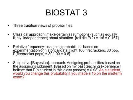 BIOSTAT 3 Three tradition views of probabilities: Classical approach: make certain assumptions (such as equally likely, independence) about situation.