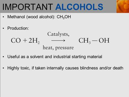 IMPORTANT ALCOHOLS Methanol (wood alcohol): CH 3 OH Production: Useful as a solvent and industrial starting material Highly toxic, if taken internally.
