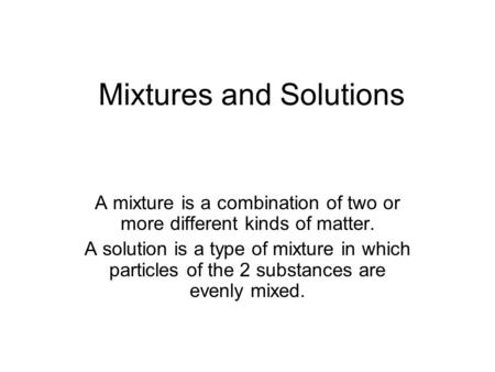 Mixtures and Solutions A mixture is a combination of two or more different kinds of matter. A solution is a type of mixture in which particles of the 2.
