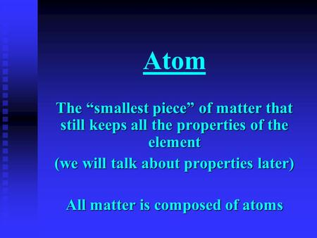 "Atom The ""smallest piece"" of matter that still keeps all the properties of the element (we will talk about properties later) All matter is composed of."