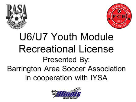 U6/U7 Youth Module Recreational License Presented By: Barrington Area Soccer Association in cooperation with IYSA.