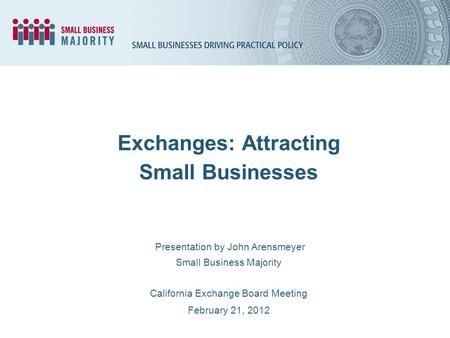 Presentation by John Arensmeyer Small Business Majority California Exchange Board Meeting February 21, 2012 Exchanges: Attracting Small Businesses.