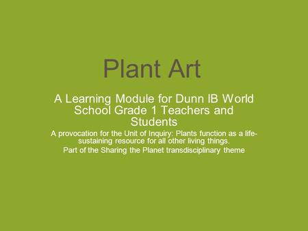 Plant Art A Learning Module for Dunn IB World School Grade 1 Teachers and Students A provocation for the Unit of Inquiry: Plants function as a life- sustaining.