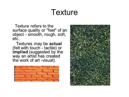 Texture Texture refers to the surface quality or feel of an object - smooth, rough, soft, etc. Textures may be actual (felt with touch - tactile) or.