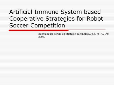Artificial Immune System based Cooperative Strategies for Robot Soccer Competition International Forum on Strategic Technology, p.p. 76-79, Oct. 2006.